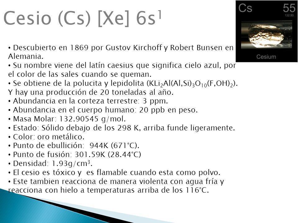 Cesio (Cs) [Xe] 6s1 Descubierto en 1869 por Gustov Kirchoff y Robert Bunsen en Alemania.